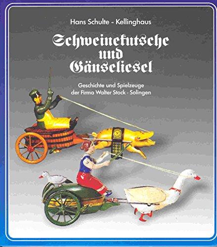 Schulte-Kellinghaus, Hans - Schweinekutsche und Gänseliesel: Geschichte und Spielzeuge der Firma Stock in Solingen