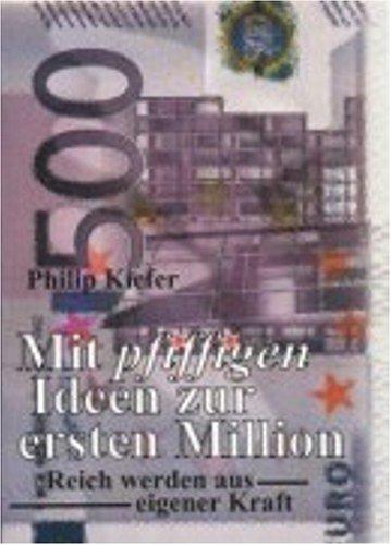 Kiefer, Philip - Mit pfiffigen Ideen zur ersten Million: Reich werden aus eigener Kraft