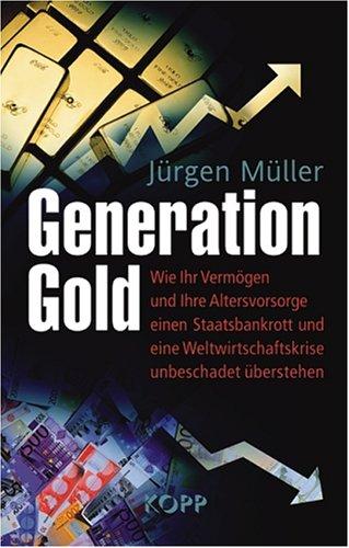 Müller, Jürgen - Generation Gold: Wie Ihr Vermögen und Ihre Altersvorsorge einem Staatsbankrott und eine Weltwirtschaftskrise unbeschadet überstehen