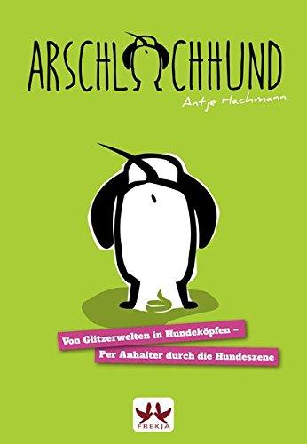 Hachmann, Antje - Arschlochhund: Von Glitzerwelten in Hundeköpfen - Per Anhalter durch die Hundeszene