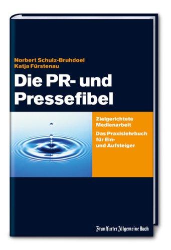 Schulz-Bruhdoel, Norbert / Fürstenau, Katja - Die PR- und Pressefibel: Zielgerichtete Medienarbeit. Das Praxisbuch für Ein- und Aufsteiger