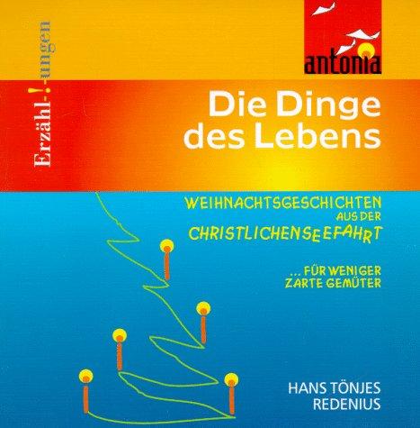 Redenius, Hans Tönjes - Die Dinge des Lebens. Weihnachtsgeschichten aus der christlichen Seefahrt ... für weniger zarte Gemüter
