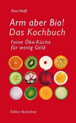 Wolff, Rosa - Arm aber Bio! Das Kochbuch: Feine Öko-Küche für wenig Geld